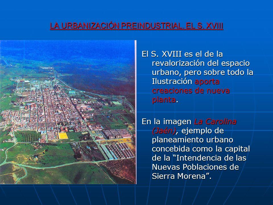 LA URBANIZACIÓN PREINDUSTRIAL. EL S. XVIII El S. XVIII es el de la revalorización del espacio urbano, pero sobre todo la Ilustración aporta creaciones