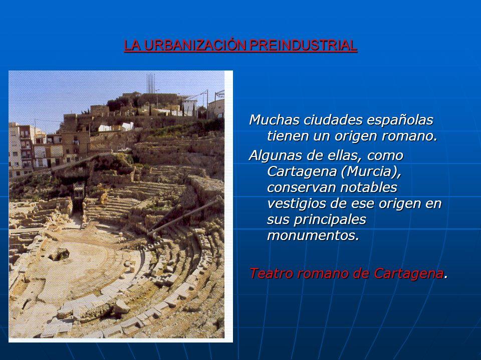 LA URBANIZACIÓN PREINDUSTRIAL Muchas ciudades españolas tienen un origen romano. Algunas de ellas, como Cartagena (Murcia), conservan notables vestigi