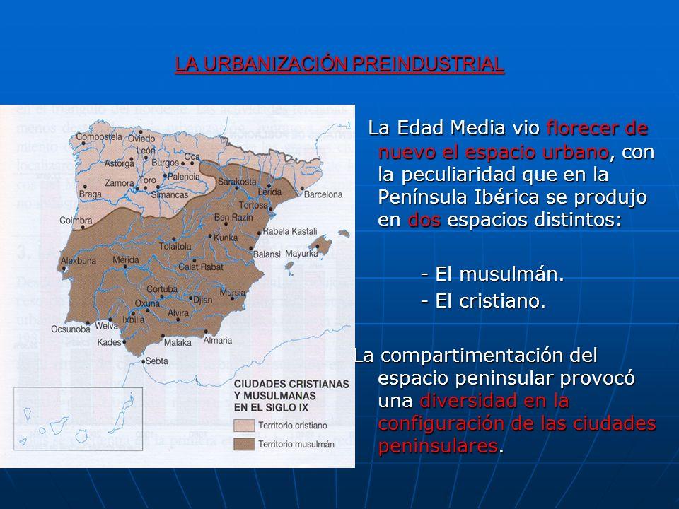 LA URBANIZACIÓN PREINDUSTRIAL La Edad Media vio florecer de nuevo el espacio urbano, con la peculiaridad que en la Península Ibérica se produjo en dos