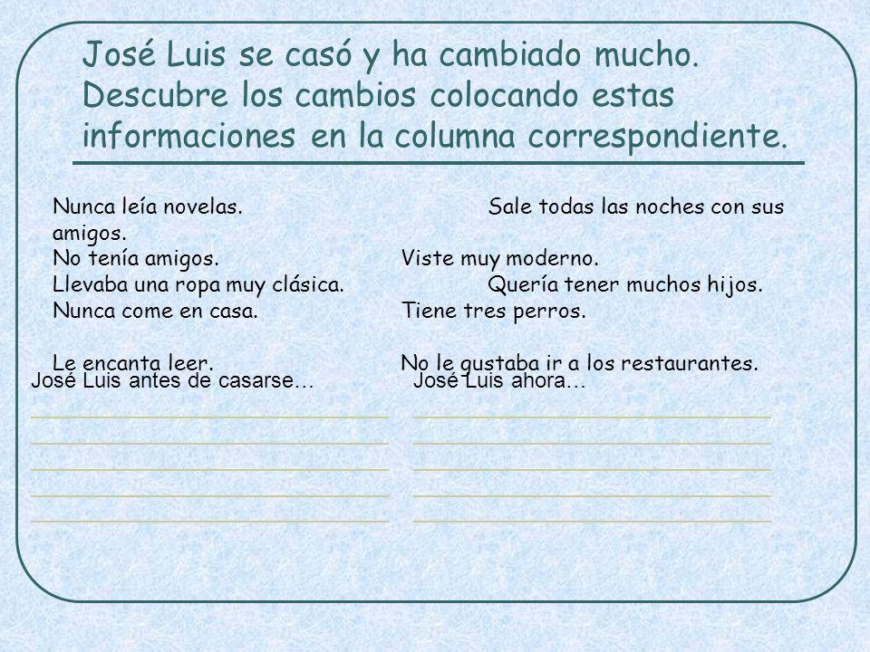 José Luis se casó y ha cambiado mucho. Descubre los cambios colocando estas informaciones en la columna correspondiente. Nunca leía novelas. Sale toda