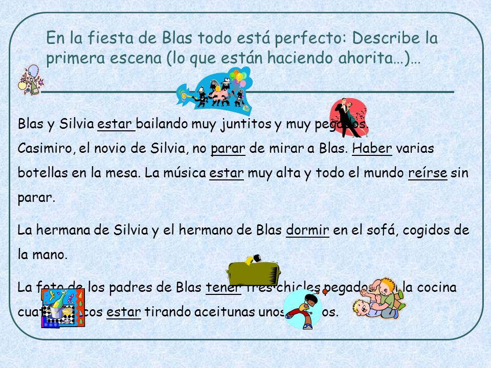 En la fiesta de Blas todo está perfecto: Describe la primera escena (lo que están haciendo ahorita…)… Blas y Silvia estar bailando muy juntitos y muy