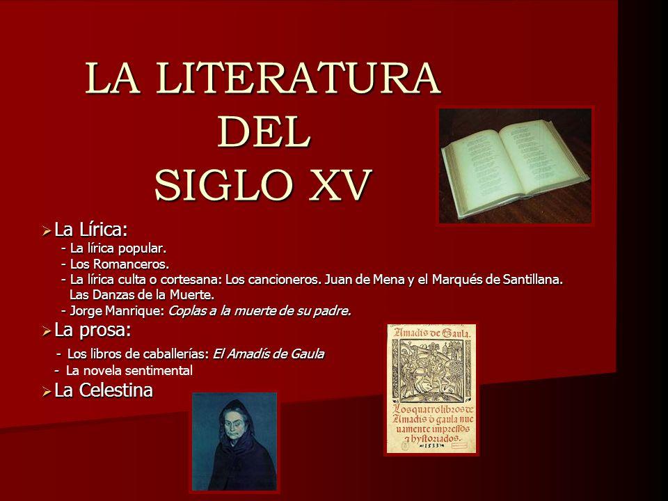 LA LITERATURA DEL SIGLO XV La Lírica: La Lírica: - La lírica popular. - La lírica popular. - Los Romanceros. - Los Romanceros. - La lírica culta o cor
