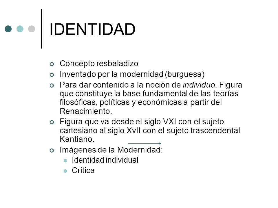 IDENTIDAD Concepto resbaladizo Inventado por la modernidad (burguesa) Para dar contenido a la noción de individuo. Figura que constituye la base funda