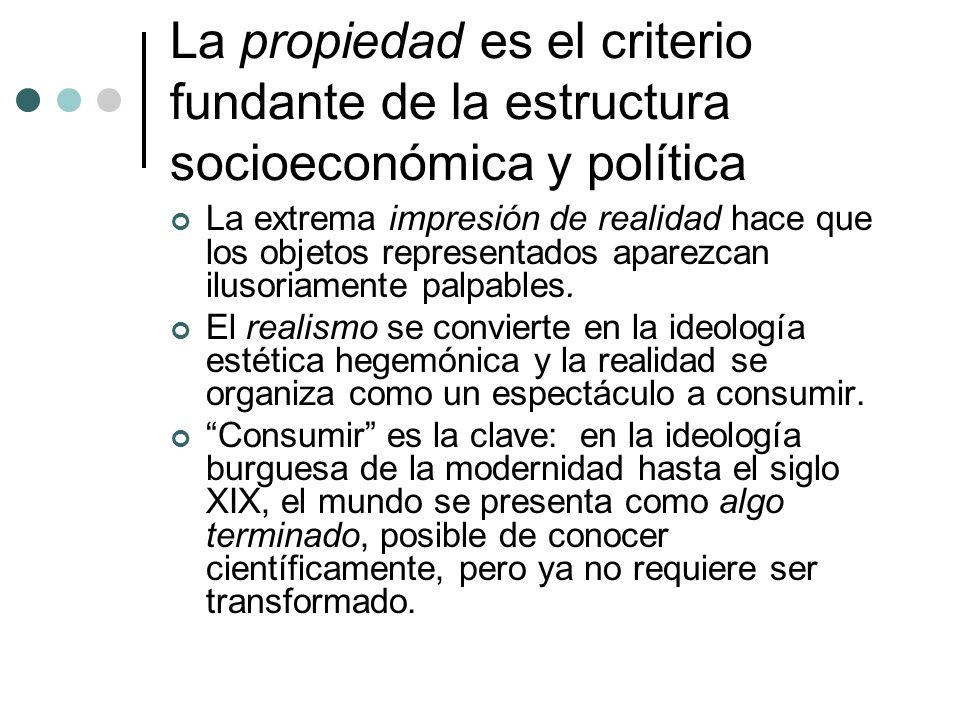La propiedad es el criterio fundante de la estructura socioeconómica y política La extrema impresión de realidad hace que los objetos representados ap