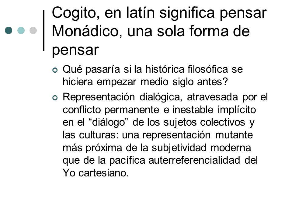 Cogito, en latín significa pensar Monádico, una sola forma de pensar Qué pasaría si la histórica filosófica se hiciera empezar medio siglo antes? Repr