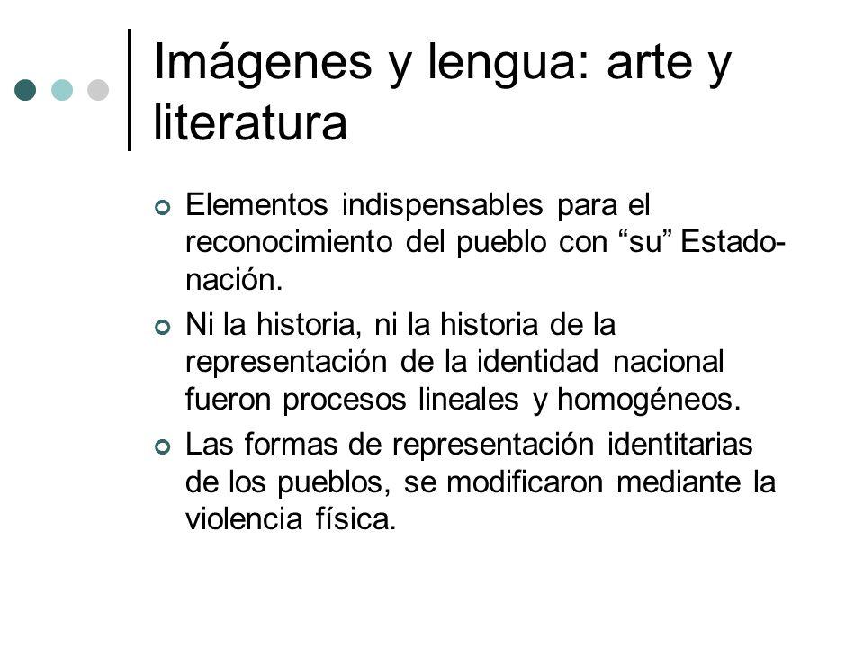 Imágenes y lengua: arte y literatura Elementos indispensables para el reconocimiento del pueblo con su Estado- nación. Ni la historia, ni la historia