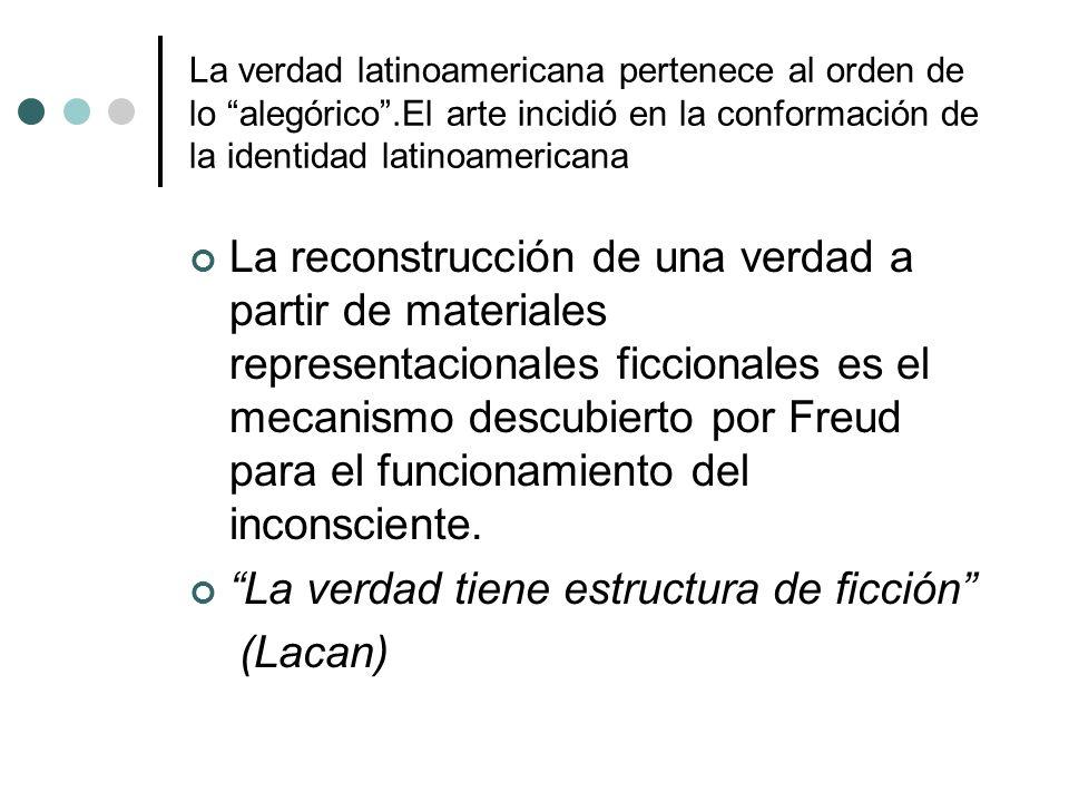 La verdad latinoamericana pertenece al orden de lo alegórico.El arte incidió en la conformación de la identidad latinoamericana La reconstrucción de u
