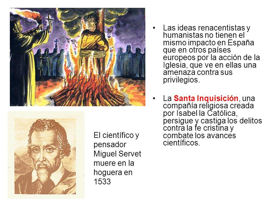 El científico y pensador Miguel Servet muere en la hoguera en 1533 Las ideas renacentistas y humanistas no tienen el mismo impacto en España que en ot