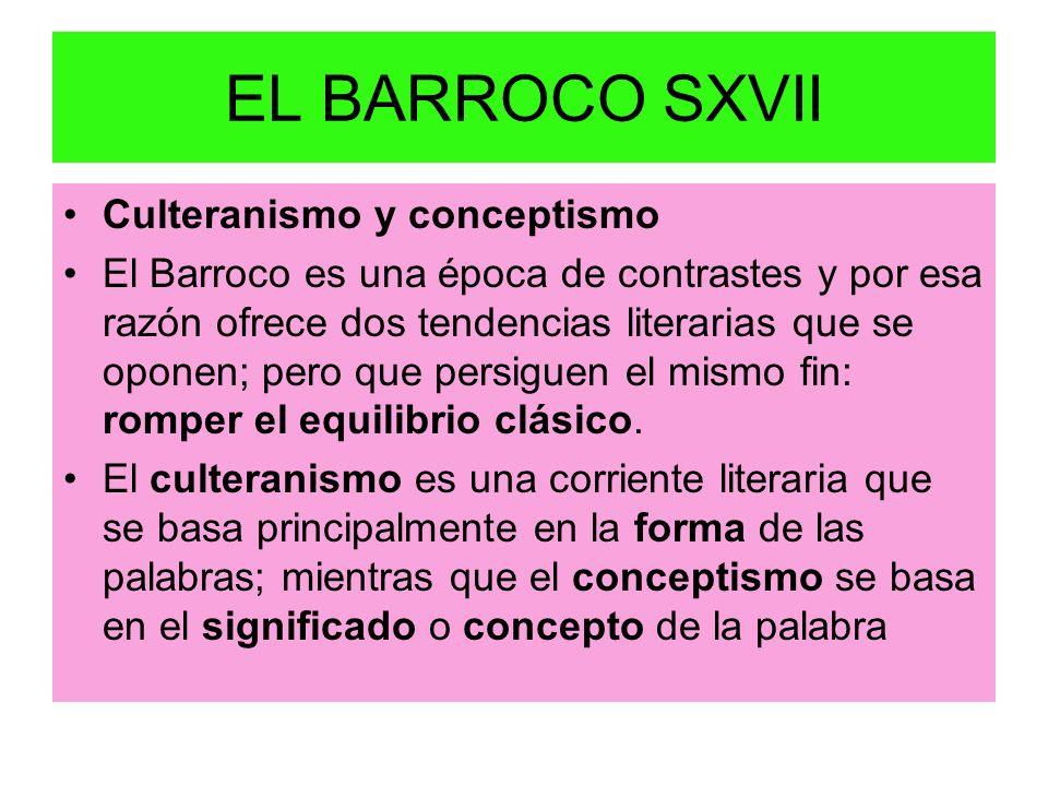 EL BARROCO SXVII Culteranismo y conceptismo El Barroco es una época de contrastes y por esa razón ofrece dos tendencias literarias que se oponen; pero