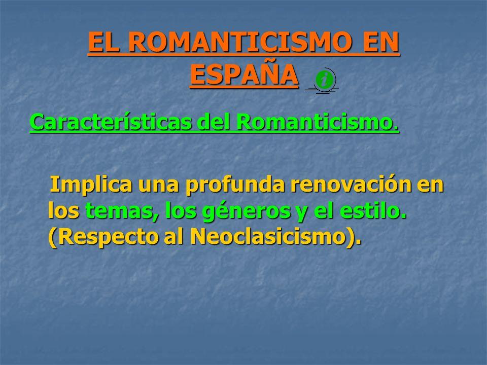EL ROMANTICISMO EN ESPAÑA Características del Romanticismo. Implica una profunda renovación en los temas, los géneros y el estilo. (Respecto al Neocla