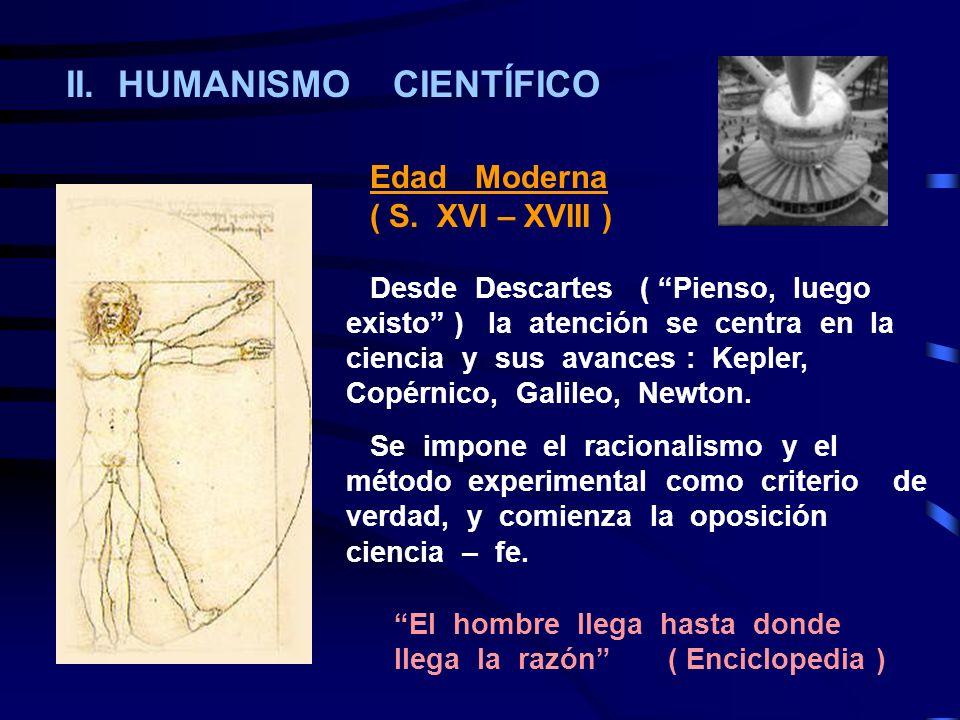 II. HUMANISMO CIENTÍFICO Edad Moderna ( S. XVI – XVIII ) Desde Descartes ( Pienso, luego existo ) la atención se centra en la ciencia y sus avances :