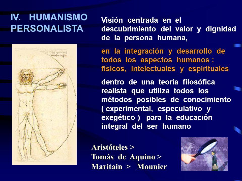 IV. HUMANISMO PERSONALISTA Visión centrada en el descubrimiento del valor y dignidad de la persona humana, en la integración y desarrollo de todos los
