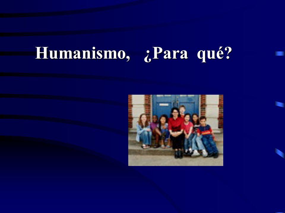 Humanismo, ¿Para qué? Humanismo, ¿Para qué?