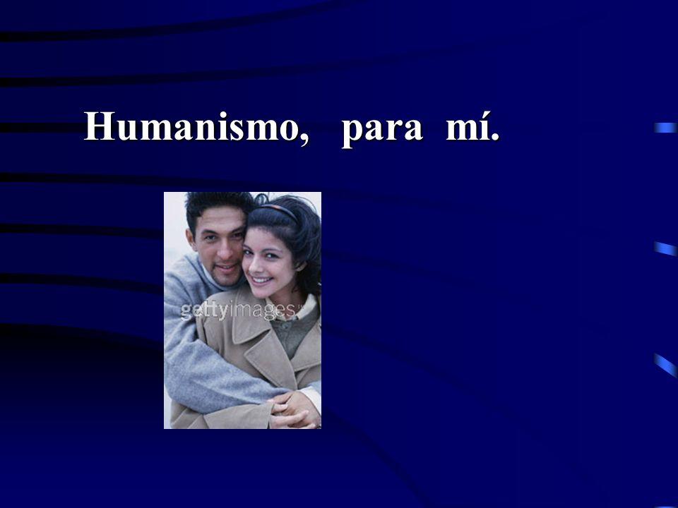Humanismo, para mí. Humanismo, para mí.