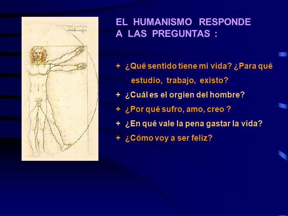 EL HUMANISMO RESPONDE A LAS PREGUNTAS : + ¿Qué sentido tiene mi vida? ¿Para qué estudio, trabajo, existo? + ¿Cuál es el orgien del hombre? + ¿Por qué