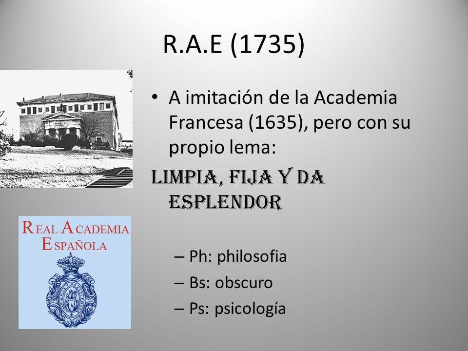R.A.E (1735) A imitación de la Academia Francesa (1635), pero con su propio lema: LIMPIA, FIJA Y DA ESPLENDOR – Ph: philosofia – Bs: obscuro – Ps: psi