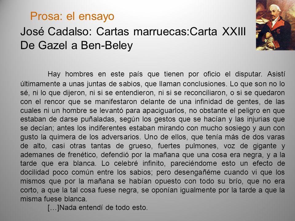Prosa: el ensayo José Cadalso: Cartas marruecas:Carta XXIII De Gazel a Ben-Beley Hay hombres en este país que tienen por oficio el disputar. Asistí úl