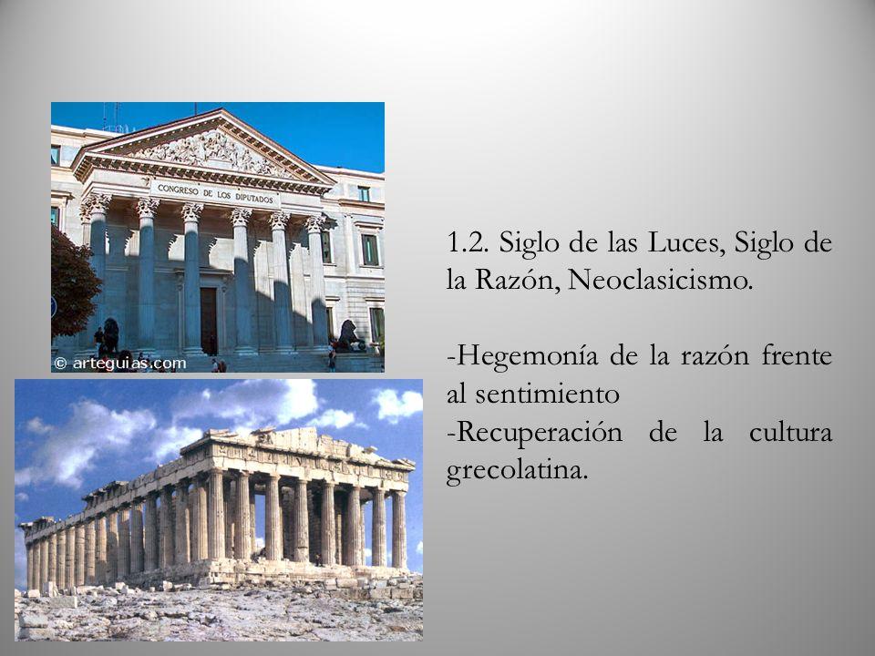 1.2. Siglo de las Luces, Siglo de la Razón, Neoclasicismo. -Hegemonía de la razón frente al sentimiento -Recuperación de la cultura grecolatina.