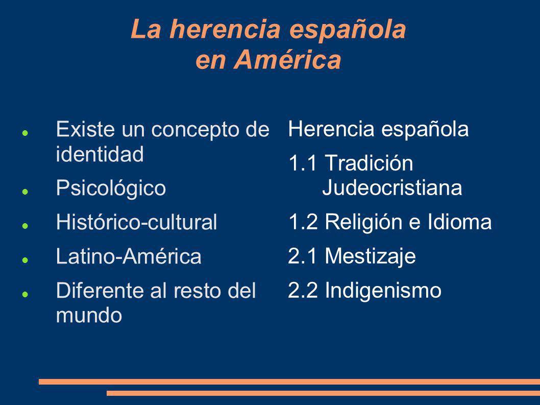 La herencia española en América Existe un concepto de identidad Psicológico Histórico-cultural Latino-América Diferente al resto del mundo Herencia es