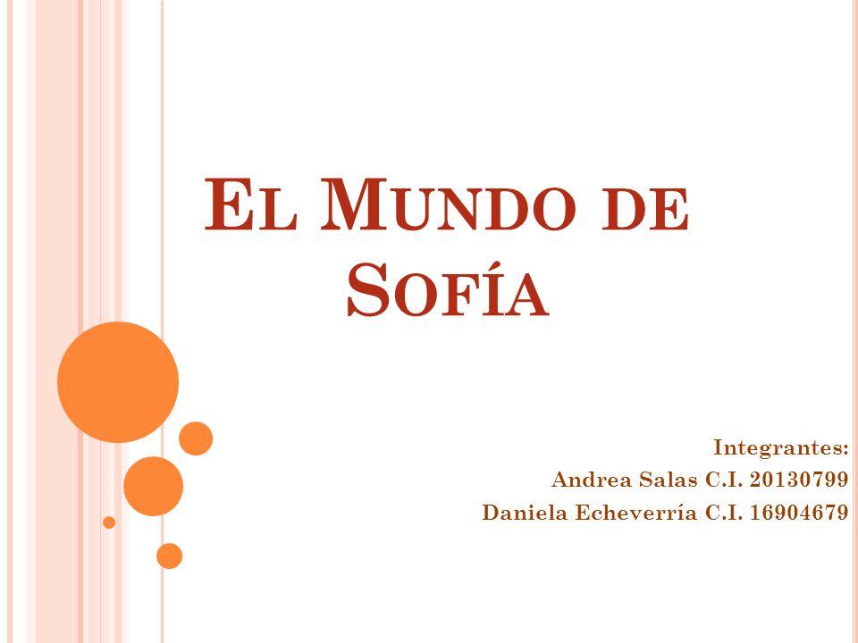 E L M UNDO DE S OFÍA Integrantes: Andrea Salas C.I. 20130799 Daniela Echeverría C.I. 16904679