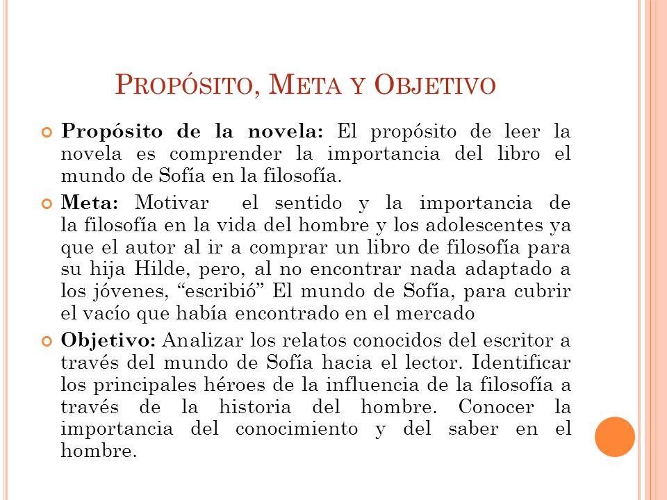P ROPÓSITO, M ETA Y O BJETIVO Propósito de la novela: El propósito de leer la novela es comprender la importancia del libro el mundo de Sofía en la fi