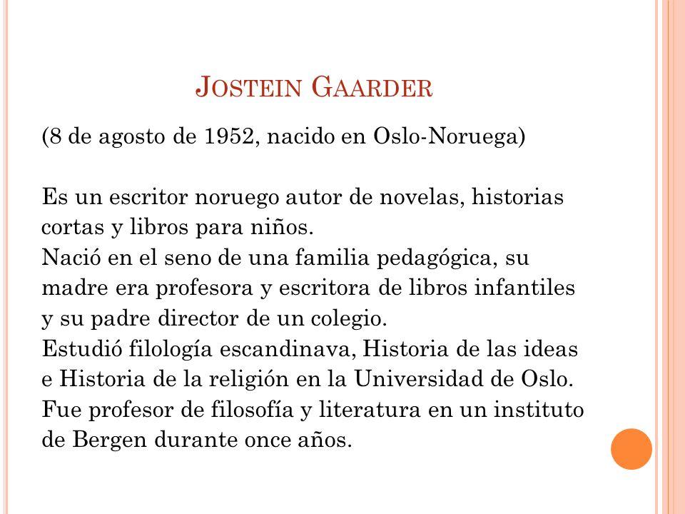 J OSTEIN G AARDER (8 de agosto de 1952, nacido en Oslo-Noruega) Es un escritor noruego autor de novelas, historias cortas y libros para niños. Nació e