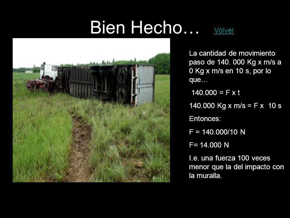 Bien Hecho… La cantidad de movimiento paso de 140. 000 Kg x m/s a 0 Kg x m/s en 10 s, por lo que… 140.000 = F x t 140.000 Kg x m/s = F x 10 s Entonces