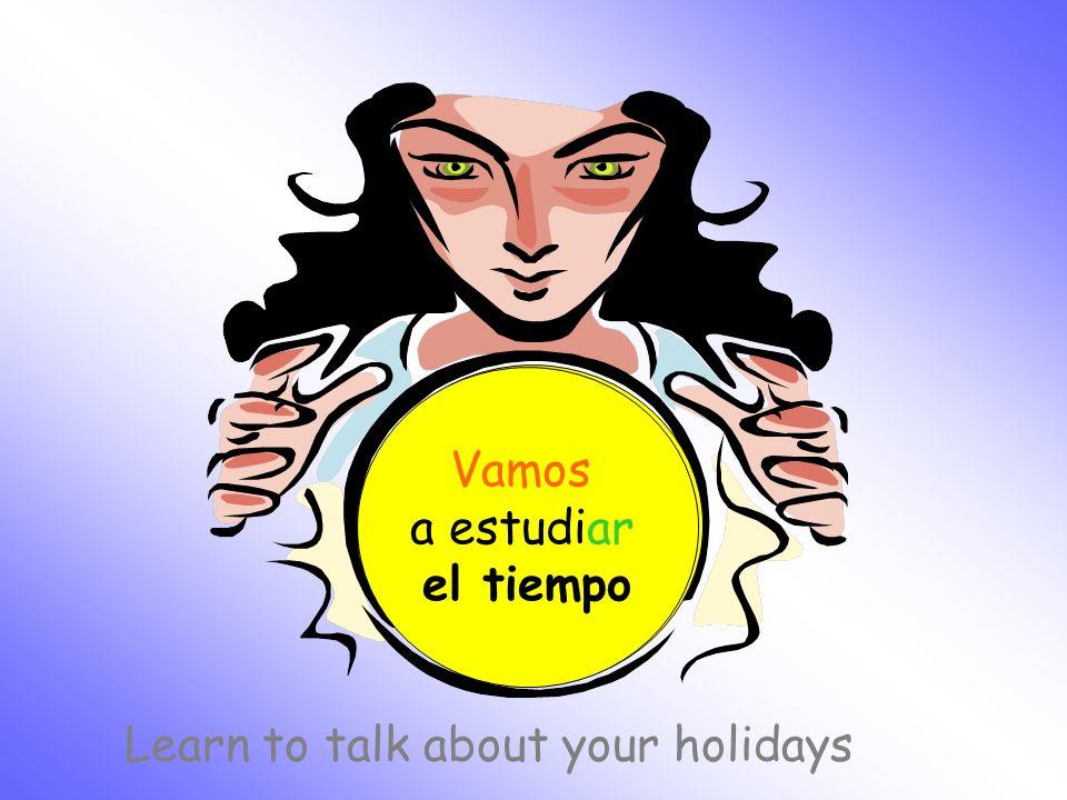 ¿Qué vamos a estudiar hoy? Vamos a estudiar el tiempo Learn to talk about your holidays