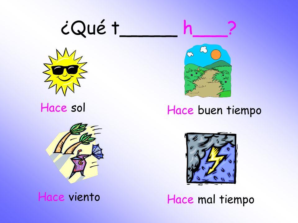 ¿Qué tiempo h___? Hace.