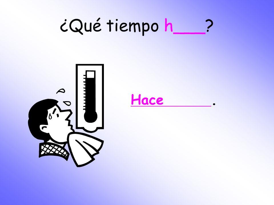 ¿Qué t_____ h___? Hace _____.