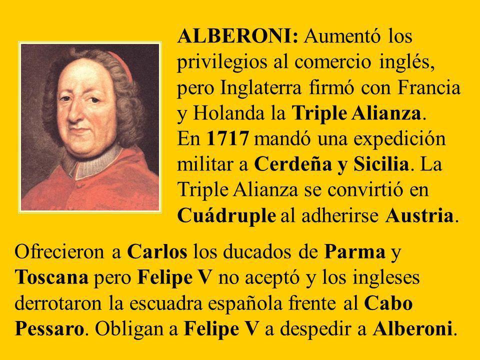 ALBERONI: Aumentó los privilegios al comercio inglés, pero Inglaterra firmó con Francia y Holanda la Triple Alianza. En 1717 mandó una expedición mili