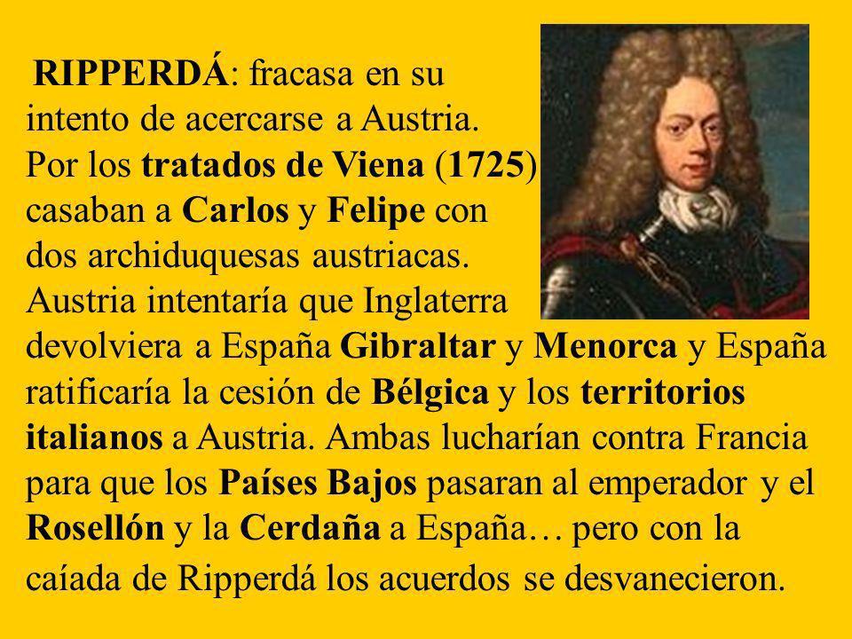 RIPPERDÁ: fracasa en su intento de acercarse a Austria. Por los tratados de Viena (1725) casaban a Carlos y Felipe con dos archiduquesas austriacas. A