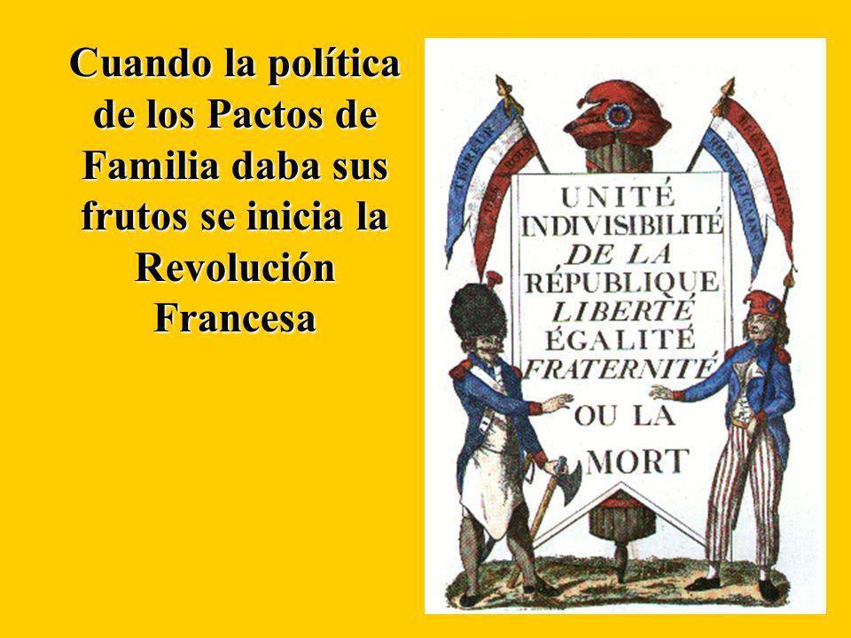 Cuando la política de los Pactos de Familia daba sus frutos se inicia la Revolución Francesa