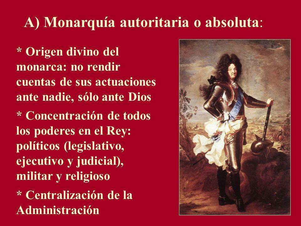 A) Monarquía autoritaria o absoluta: * Origen divino del monarca: no rendir cuentas de sus actuaciones ante nadie, sólo ante Dios * Concentración de t