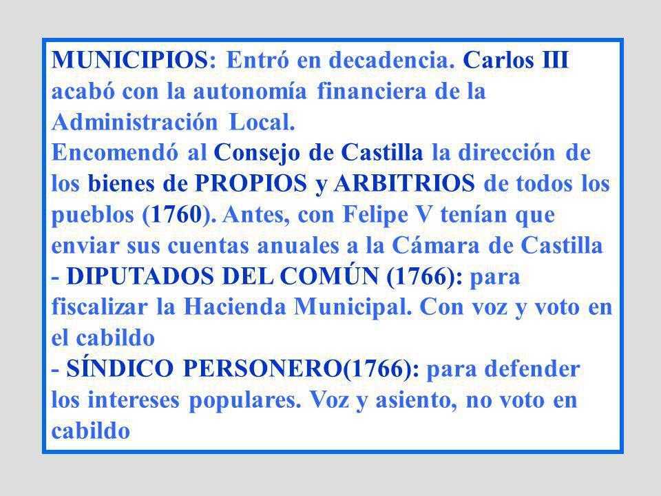MUNICIPIOS: Entró en decadencia. Carlos III acabó con la autonomía financiera de la Administración Local. Encomendó al Consejo de Castilla la direcció
