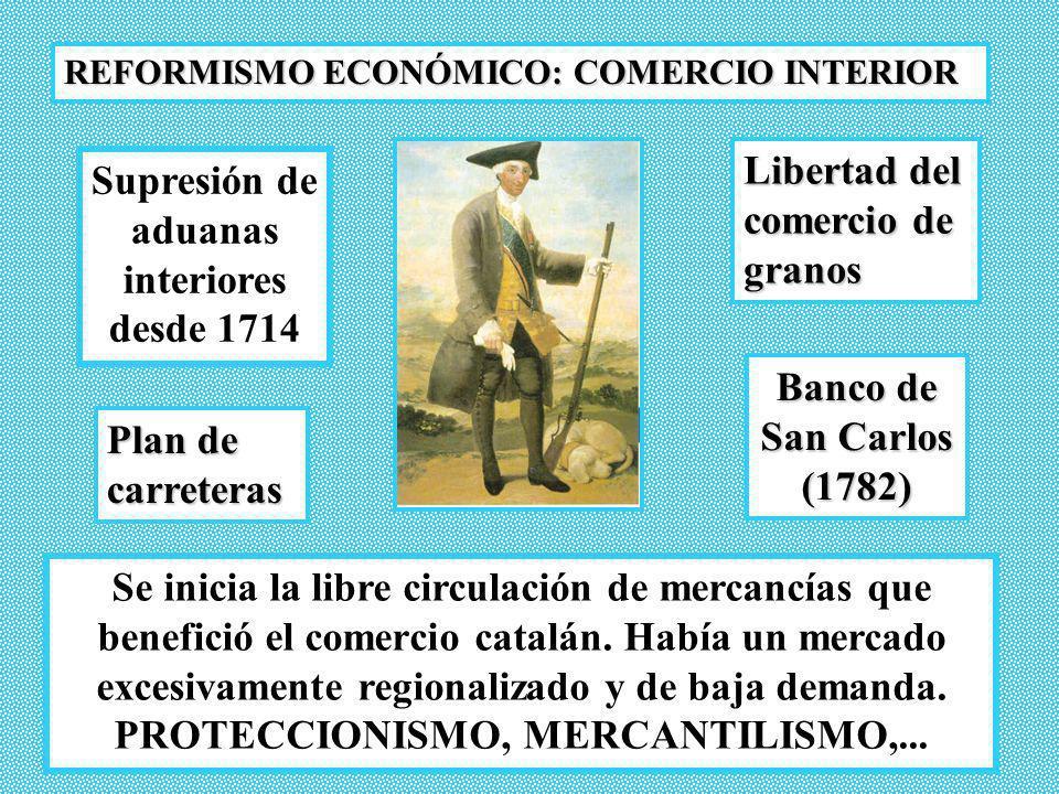 REFORMISMO ECONÓMICO: COMERCIO INTERIOR Libertad del comercio de granos Plan de carreteras Banco de San Carlos (1782) Supresión de aduanas interiores