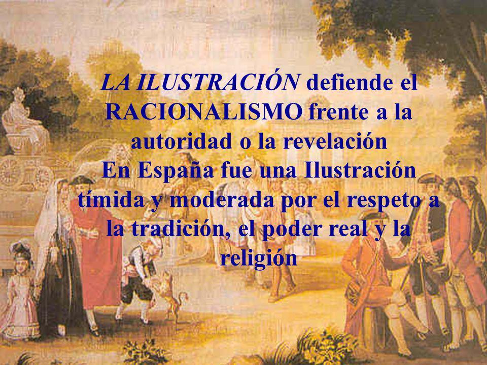 LA ILUSTRACIÓN defiende el RACIONALISMO frente a la autoridad o la revelación En España fue una Ilustración tímida y moderada por el respeto a la trad
