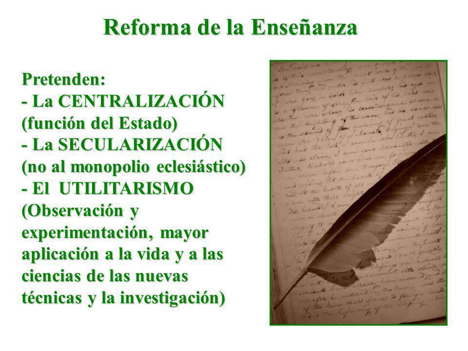 Reforma de la Enseñanza Pretenden: - La CENTRALIZACIÓN (función del Estado) - La SECULARIZACIÓN (no al monopolio eclesiástico) - El UTILITARISMO (Obse