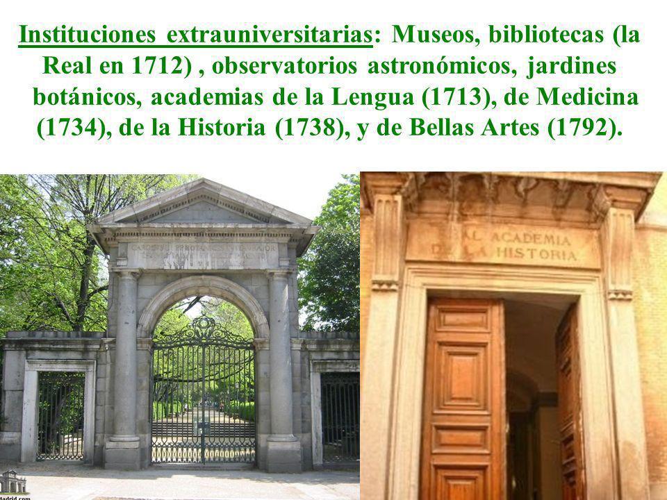 Instituciones extrauniversitarias: Museos, bibliotecas (la Real en 1712), observatorios astronómicos, jardines botánicos, academias de la Lengua (1713