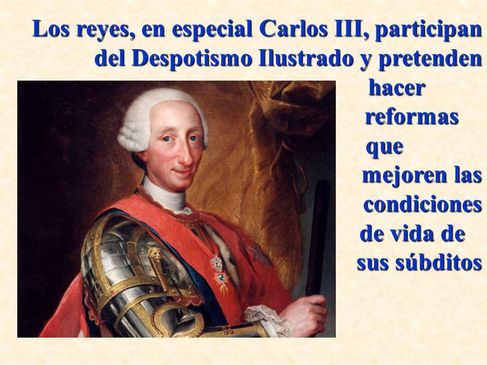 Los reyes, en especial Carlos III, participan del Despotismo Ilustrado y pretenden hacer hacer reformas reformas que que mejoren las mejoren las condi