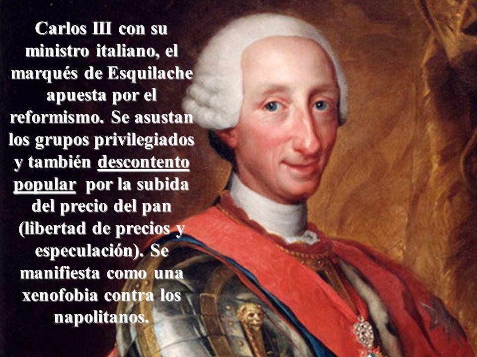 Carlos III con su ministro italiano, el marqués de Esquilache apuesta por el reformismo. Se asustan los grupos privilegiados y también descontento pop