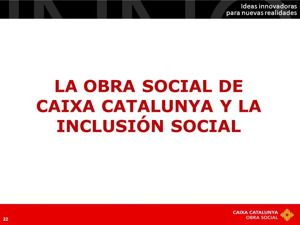 Ideas innovadoras para nuevas realidades 22 LA OBRA SOCIAL DE CAIXA CATALUNYA Y LA INCLUSIÓN SOCIAL