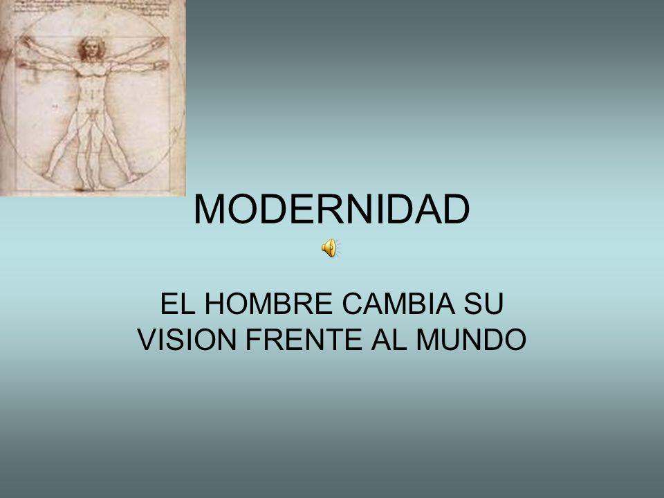 MODERNIDAD EL HOMBRE CAMBIA SU VISION FRENTE AL MUNDO