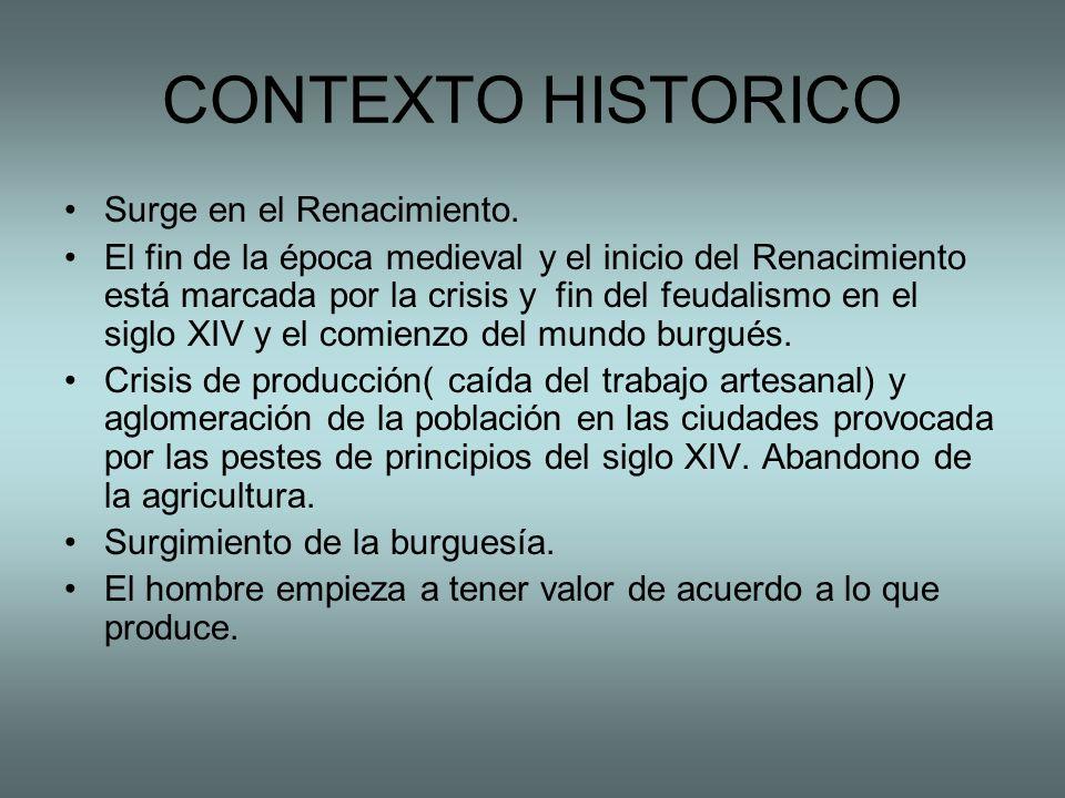 CONTEXTO HISTORICO Surge en el Renacimiento. El fin de la época medieval y el inicio del Renacimiento está marcada por la crisis y fin del feudalismo