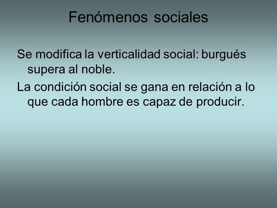 Fenómenos sociales Se modifica la verticalidad social: burgués supera al noble. La condición social se gana en relación a lo que cada hombre es capaz