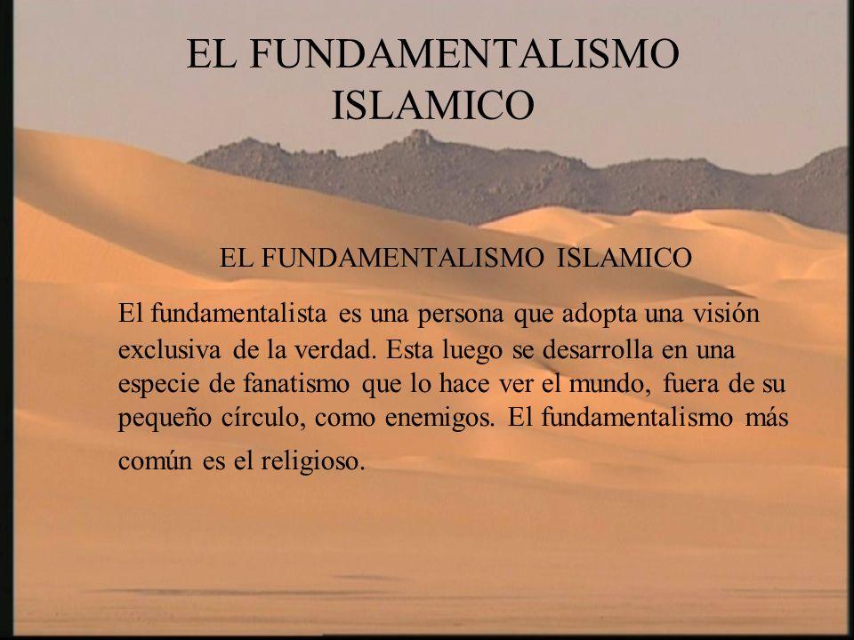 EL FUNDAMENTALISMO ISLAMICO El fundamentalista es una persona que adopta una visión exclusiva de la verdad. Esta luego se desarrolla en una especie de