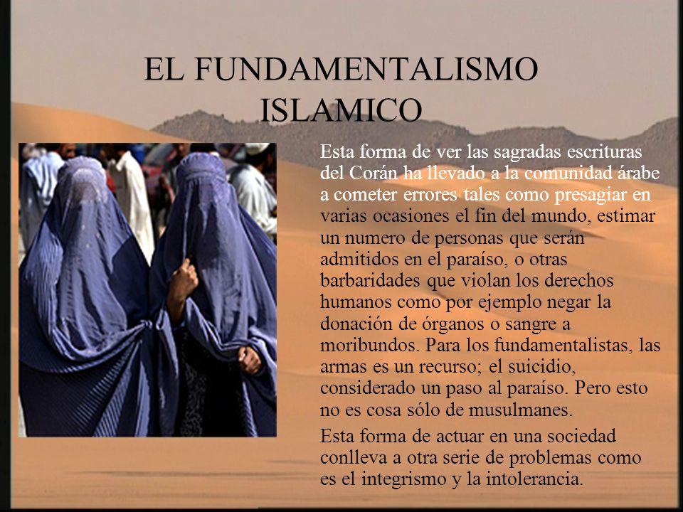 EL FUNDAMENTALISMO ISLAMICO El integrismo y el fundamentalismo están muy ligados entre si ya que el integrista es una persona que para el solo hay una verdad absoluta e incuestionable que se asienta en la leyes religiosas del Corán.