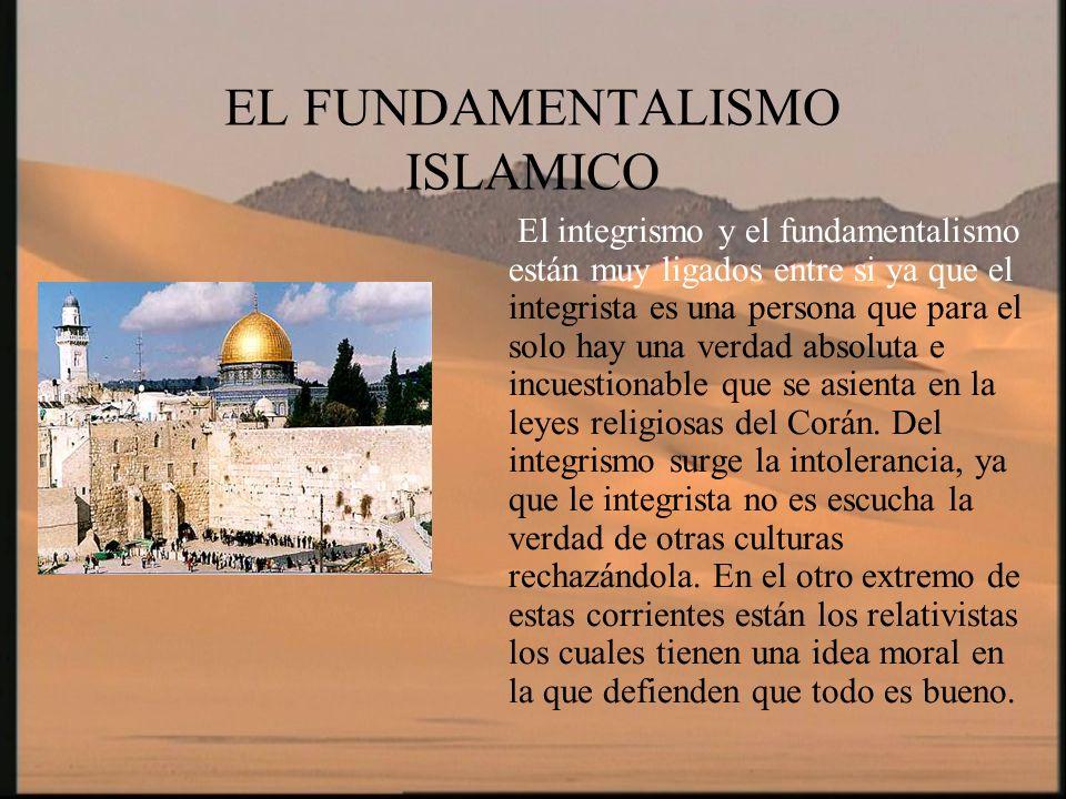 EL FUNDAMENTALISMO ISLAMICO El integrismo y el fundamentalismo están muy ligados entre si ya que el integrista es una persona que para el solo hay una