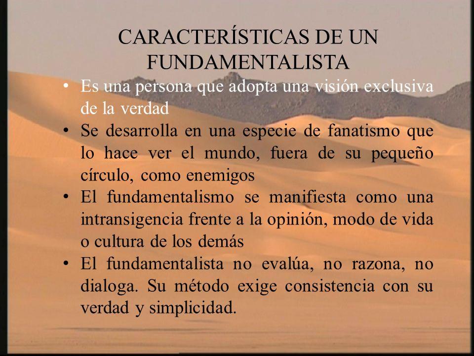CARACTERÍSTICAS DE UN FUNDAMENTALISTA Es una persona que adopta una visión exclusiva de la verdad Se desarrolla en una especie de fanatismo que lo hac
