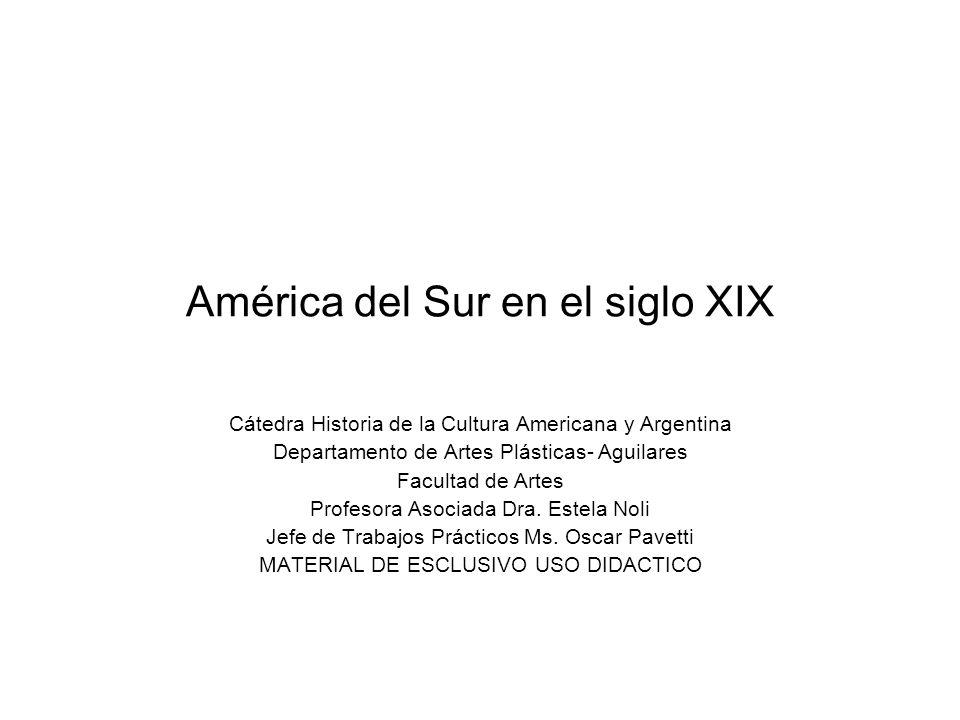 América del Sur en el siglo XIX Cátedra Historia de la Cultura Americana y Argentina Departamento de Artes Plásticas- Aguilares Facultad de Artes Prof